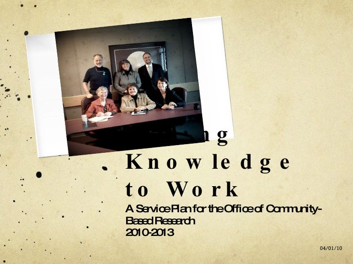 Putting Knowledge to Work <ul><li>A Service Plan for the Office of Community-Based Research </li></ul><ul><li>2010-2013 </...