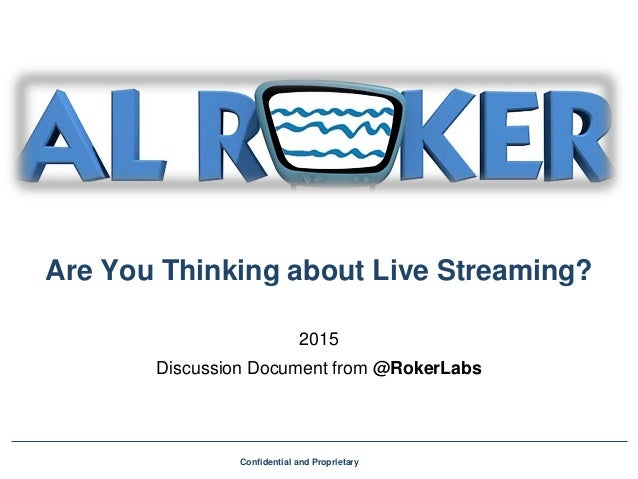 Are You Thinking about Live Streaming? 2015 Discussion Document from @RokerLabs Confidential and Proprietary
