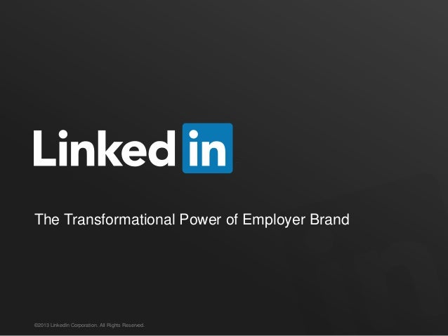 The Transformational Power of Employer Brand©2013 LinkedIn Corporation. All Rights Reserved.