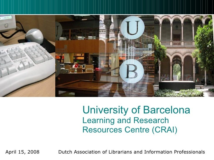 University of Barcelona Learning and Research Resources Centre (CRAI) April 15, 2008    Dutch Association of Librarians an...