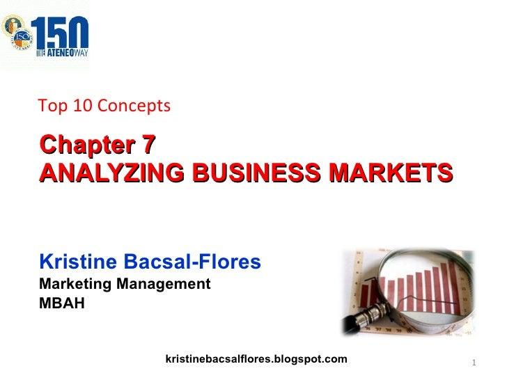 Chapter 7  ANALYZING BUSINESS MARKETS Kristine Bacsal-Flores Marketing Management MBAH Top 10 Concepts kristinebacsalflore...