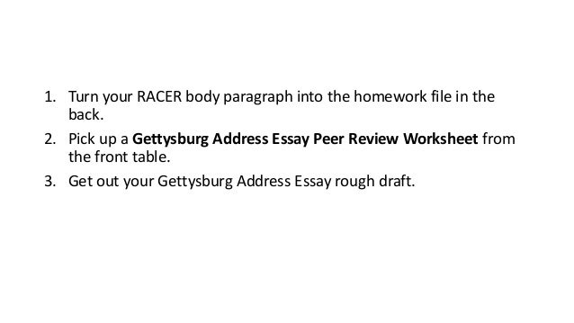 1. Turn your RACER body paragraph into the homework file in the back. 2. Pick up a Gettysburg Address Essay Peer Review Wo...