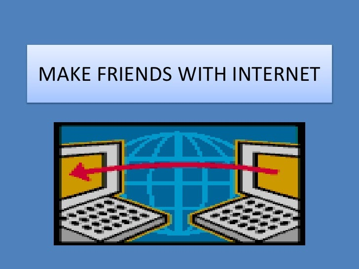 MAKE FRIENDS WITH INTERNET