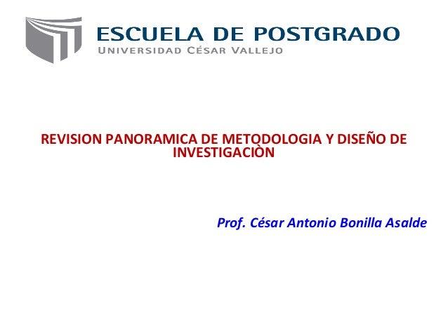 REVISION PANORAMICA DE METODOLOGIA Y DISEÑO DE INVESTIGACIÒN Prof. César Antonio Bonilla Asalde