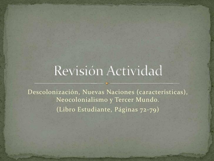 Descolonización, Nuevas Naciones (características), Neocolonialismo y Tercer Mundo. <br />(Libro Estudiante, Páginas 72-79...