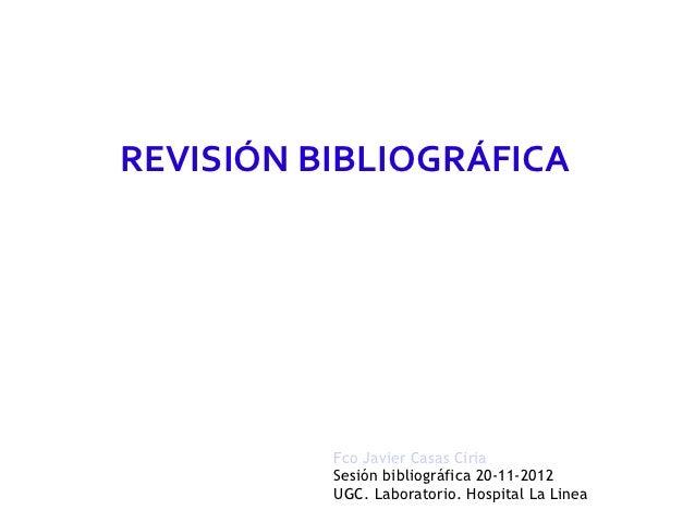 REVISIÓN BIBLIOGRÁFICA          Fco Javier Casas Ciria          Sesión bibliográfica 20-11-2012          UGC. Laboratorio....