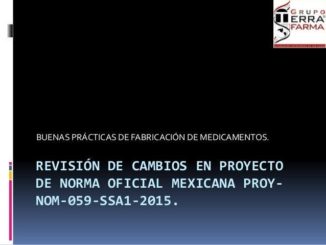 REVISIÓN DE CAMBIOS EN PROYECTO DE NORMA OFICIAL MEXICANA PROY- NOM-059-SSA1-2015. BUENAS PRÁCTICAS DE FABRICACIÓN DE MEDI...