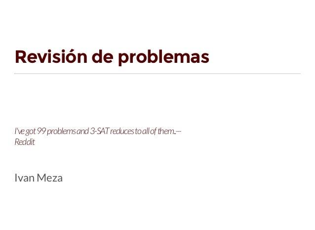 Revisión de problemas I'vegot99problemsand3-SATreducestoallofthem..— Reddit Ivan Meza