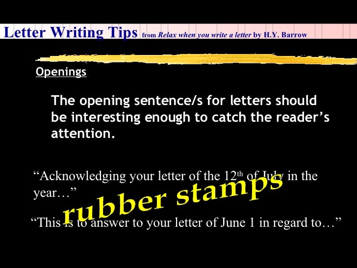 Letter Writing Tips  from  Relax when you write a letter  by H.Y. Barrow Openings The opening sentence/s for letters shoul...