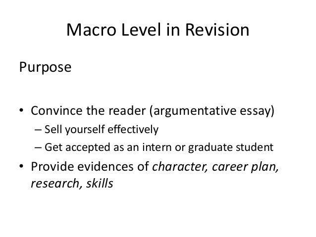 """purpose of revising an essay The word revision means to """"see again"""" -- from clarifying ideas to restructuring entire paragraphs, it's a difficult, layered process revision provides you with an opportunity to determine if the content of your essay is worth reading and whether it's understandable to the reader no matter ."""