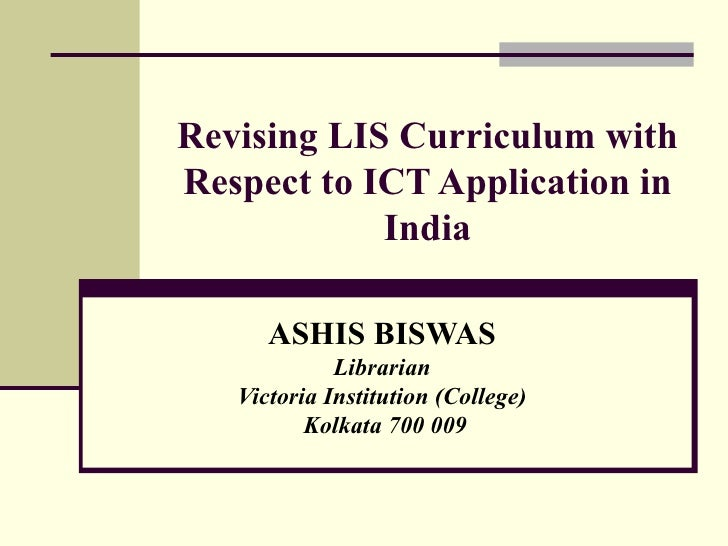 Revising LIS Curriculum with Respect to ICT Application in India ASHIS BISWAS Librarian Victoria Institution (College) Kol...