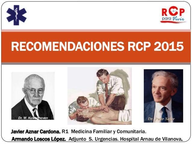 RECOMENDACIONES RCP 2015 Javier Aznar Cardona. R1 Medicina Familiar y Comunitaria. Armando Loscos López. Adjunto S. Urgenc...
