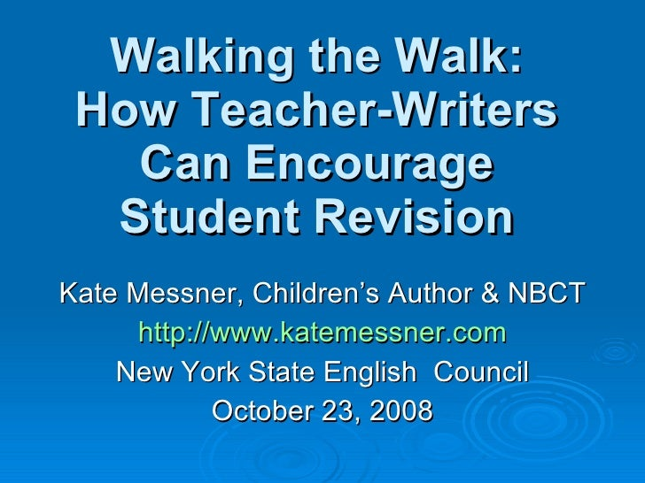 Walking the Walk: How Teacher-Writers Can Encourage Student Revision Kate Messner, Children's Author & NBCT http://www.kat...