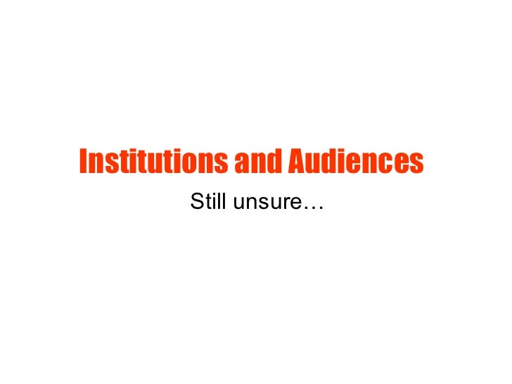 Institutions and Audiences   Still unsure…