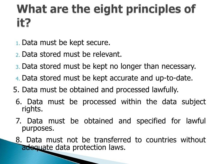 8 principals of data protection In line with the data subjects' rights 3 personal information must be adequate, relevant and not excessive 1 personal information must be fairly and lawfully processed 5 personal information must not be kept for longer than is necessary 8 personal information must not be transferred to other countries without adequate protection 7.