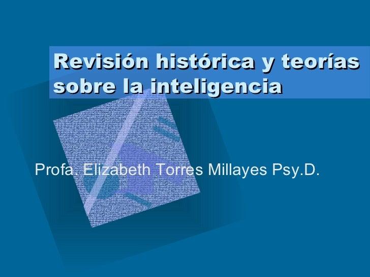Revisión histórica y teorías sobre la inteligencia  Profa. Elizabeth Torres Millayes Psy.D.