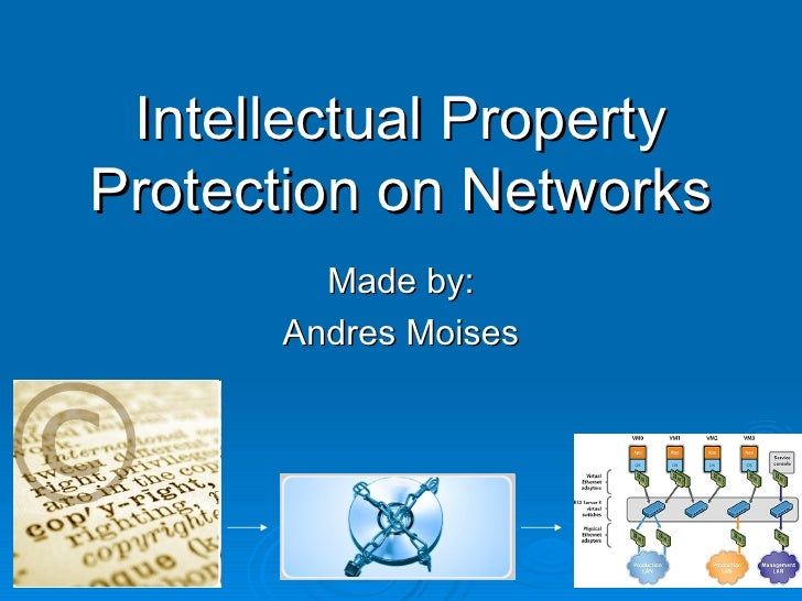 Intellectual Property Protection on Networks Made by: Andres Moises