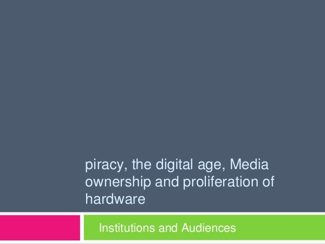 piracy, the digital age, Mediaownership and proliferation ofhardware  Institutions and Audiences
