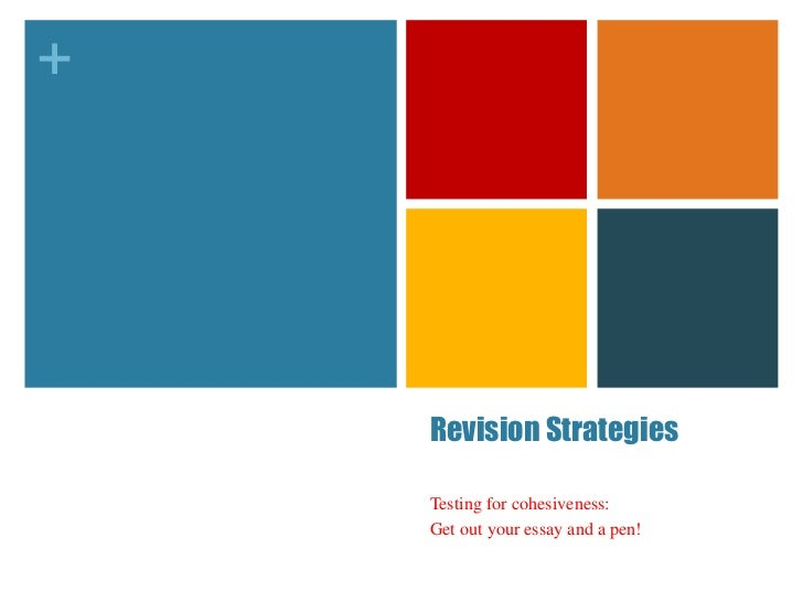 +    Revision Strategies    Testing for cohesiveness:    Get out your essay and a pen!