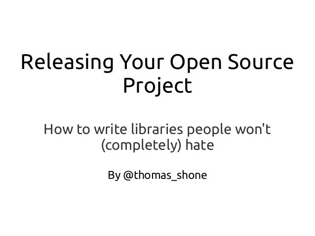 Releasing Your Open Source Project How to write libraries people won't (completely) hate By @thomas_shone