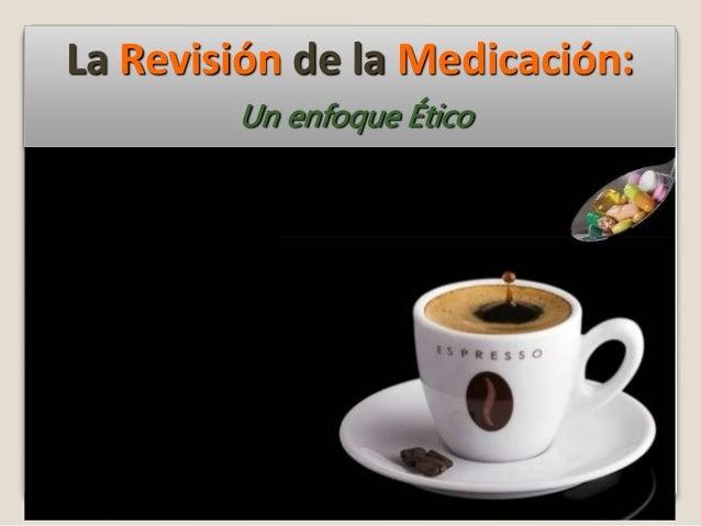 La Revisión de la Medicación: Un enfoque Ético
