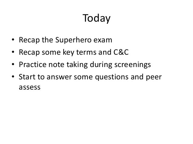 Today• Recap the Superhero exam• Recap some key terms and C&C• Practice note taking during screenings• Start to answer som...