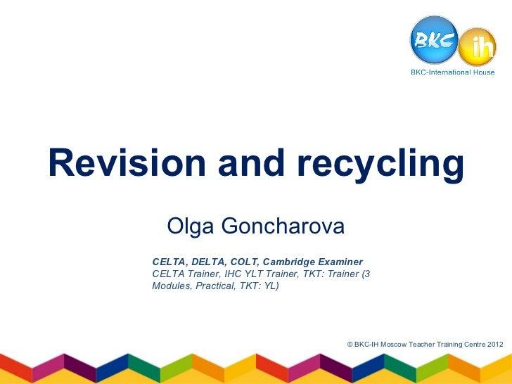 Revision and recycling        Olga Goncharova     CELTA, DELTA, COLT, Cambridge Examiner     CELTA Trainer, IHC YLT Traine...