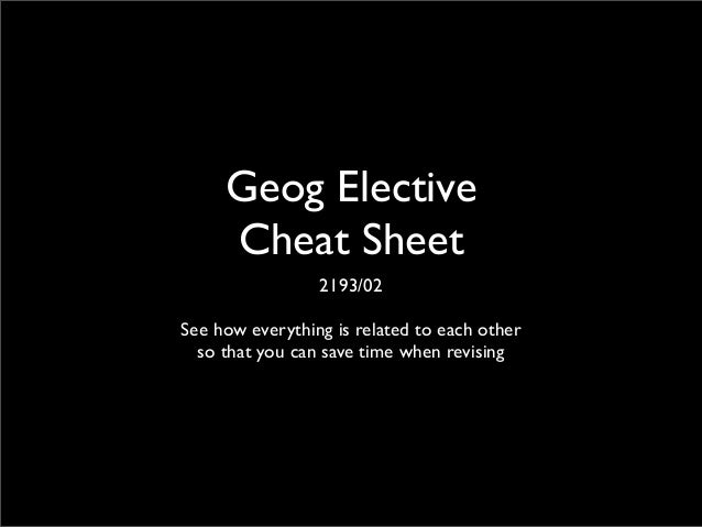Geog Elective Cheat Sheet 2193/02 See how everything is related to each other so that you can save time when revising