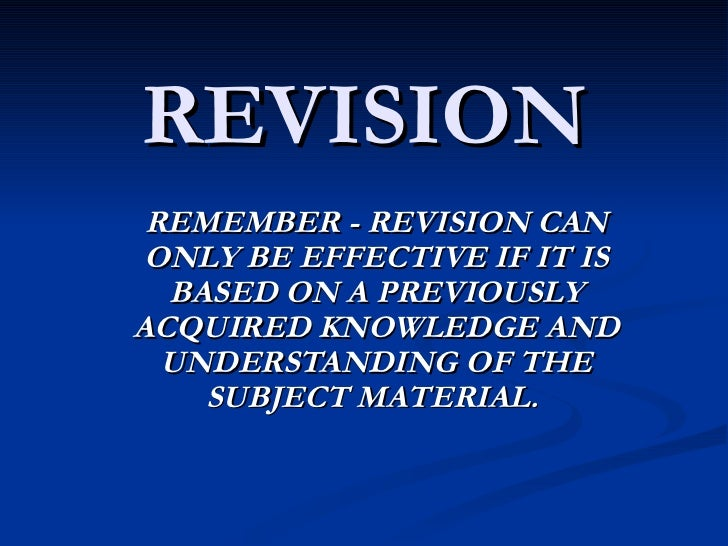 REVISION REMEMBER - REVISION CAN ONLY BE EFFECTIVE IF IT IS BASED ON A PREVIOUSLY ACQUIRED KNOWLEDGE AND UNDERSTANDING OF ...
