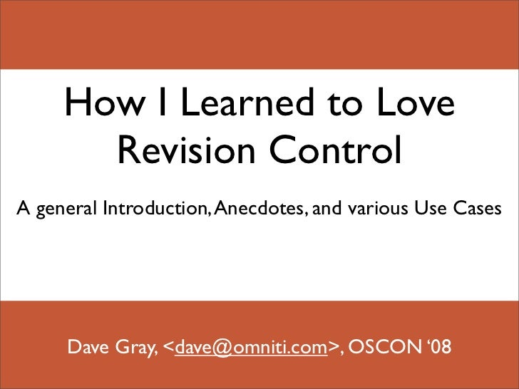 How I Learned to Love        Revision Control A general Introduction, Anecdotes, and various Use Cases          Dave Gray,...