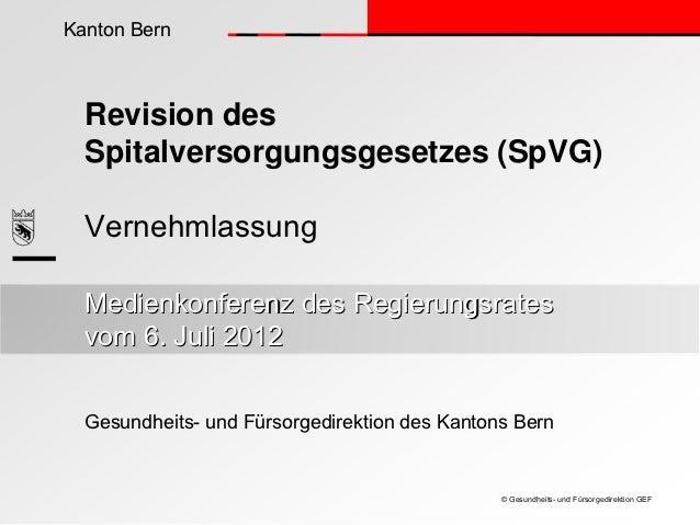 Kanton Bern  Revision des  Spitalversorgungsgesetzes (SpVG)  Vernehmlassung  Medienkonferenz des Regierungsrates  vom 6. J...