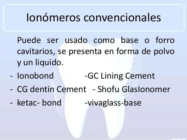Ionómeros convencionales  Puede ser usado como base o forro  cavitarios, se presenta en forma de polvo  y un liquido.- Ion...