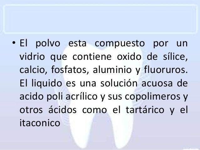 • El polvo esta compuesto por un  vidrio que contiene oxido de sílice,  calcio, fosfatos, aluminio y fluoruros.  El liquid...