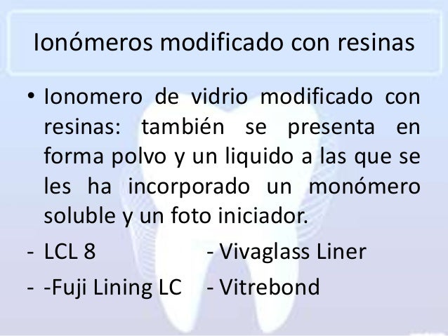 Ionómeros modificado con resinas• Ionomero de vidrio modificado con  resinas: también se presenta en  forma polvo y un liq...