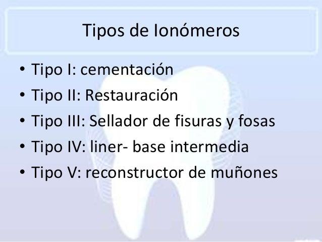 Tipos de Ionómeros•   Tipo I: cementación•   Tipo II: Restauración•   Tipo III: Sellador de fisuras y fosas•   Tipo IV: li...