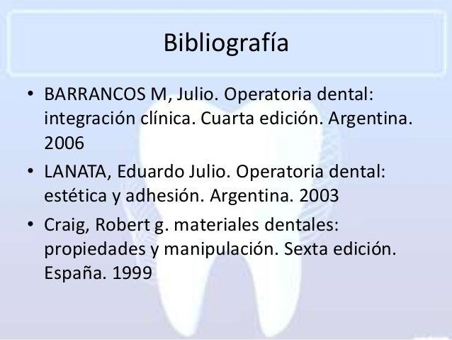 Bibliografía• BARRANCOS M, Julio. Operatoria dental:  integración clínica. Cuarta edición. Argentina.  2006• LANATA, Eduar...