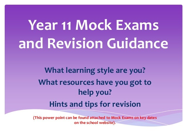Year 11 Mock Exams and Revision Guidance What learning style are you? What resources have you got to help you? Hints and t...