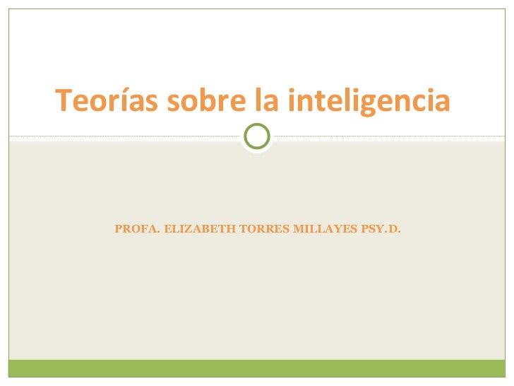 PROFA. ELIZABETH TORRES MILLAYES PSY.D.  Teorías sobre la inteligencia