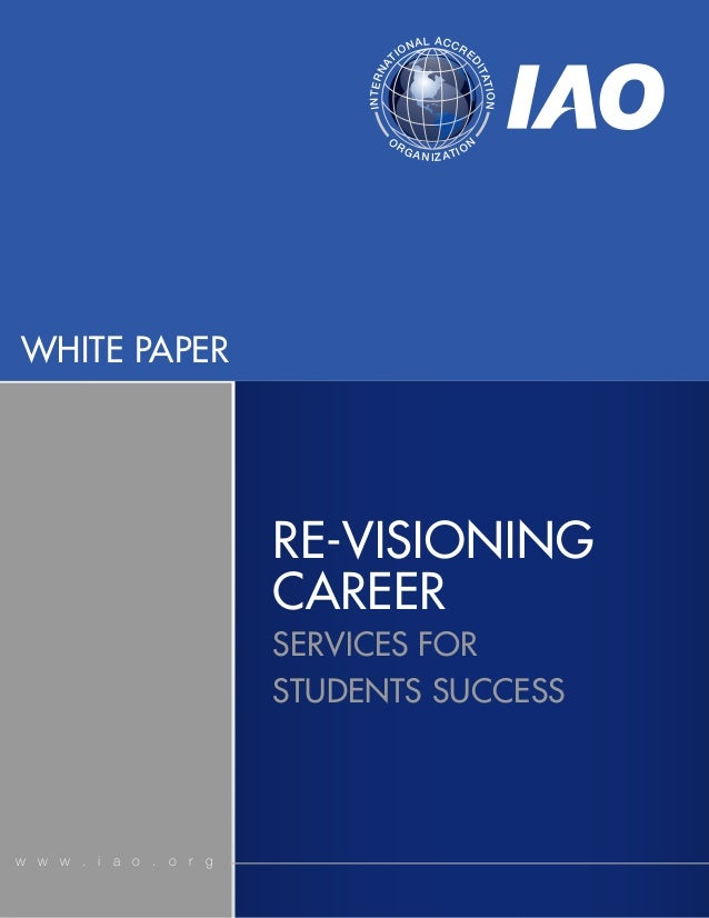 WHITE PAPERw w w . i a o . o r gRE-VISIONINGCAREERSERVICES FORSTUDENTS SUCCESSINTERNATIONAL ACCREDITATIONORGANIZATION