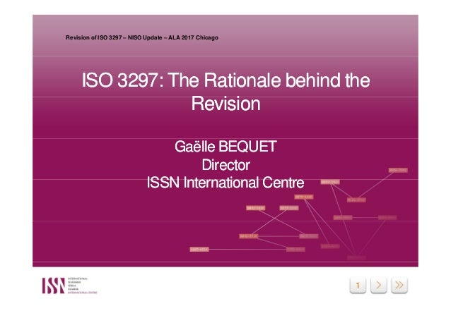 1 ISO 3297: The Rationale behind the Revision Gaëlle BEQUET Director ISSN International Centre ISO 3297: The Rationale beh...