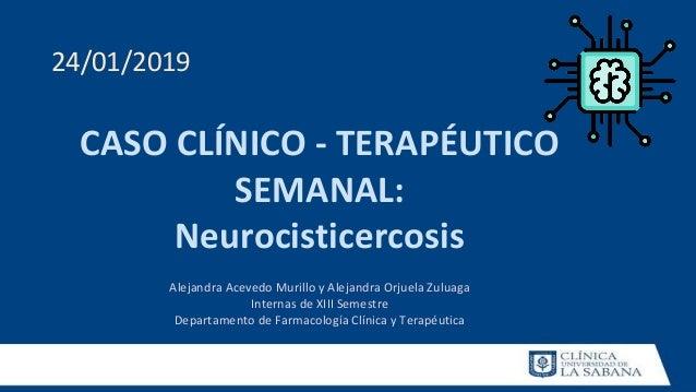 CASO CLÍNICO - TERAPÉUTICO SEMANAL: Neurocisticercosis Alejandra Acevedo Murillo y Alejandra Orjuela Zuluaga Internas de X...