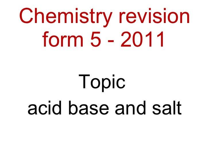 Chemistry revision form 5 - 2011 <ul><li>Topic  </li></ul><ul><li>acid base and salt </li></ul>