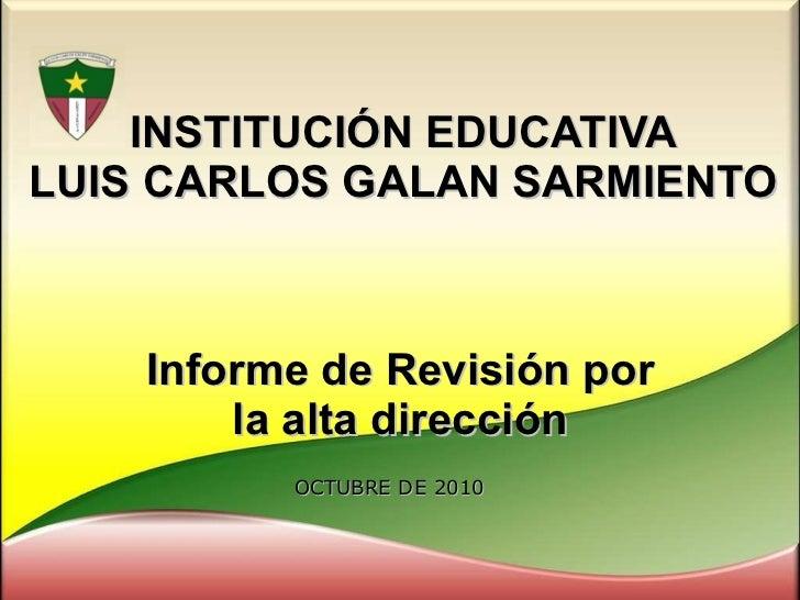 INSTITUCIÓN EDUCATIVA LUIS CARLOS GALAN SARMIENTO Informe de Revisión por la alta dirección OCTUBRE DE 2010