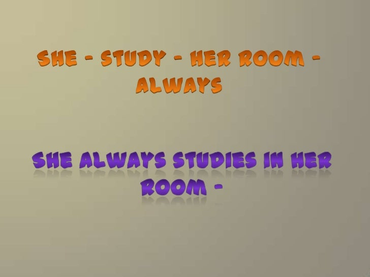 She – study – herroom - always<br />Shealwaysstudies in herroom -<br />