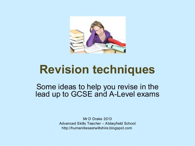Revision techniquesSome ideas to help you revise in thelead up to GCSE and A-Level exams                   Mr D Drake 2013...