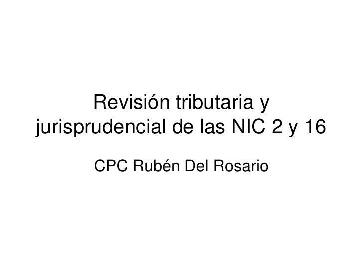 Revisión tributaria y jurisprudencial de las NIC 2 y 16 <br />CPC Rubén Del Rosario<br />
