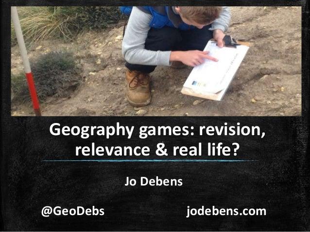 Jo Debens @GeoDebs jodebens.com Geography games: revision, relevance & real life?