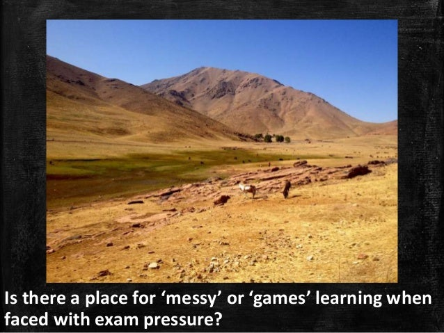 Is there a place for 'messy' or 'games' learning when faced with exam pressure?