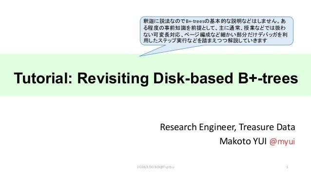 Tutorial: Revisiting Disk-based B+-trees Research Engineer, Treasure Data Makoto YUI @myui 12018/3/30 BDI@Fujitsu B+-trees