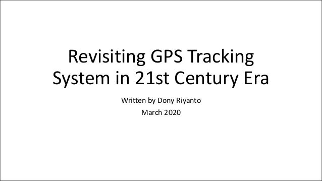 Revisiting GPS Tracking System in 21st Century Era Written by Dony Riyanto March 2020